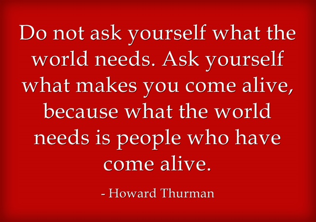 Do not ask yourself what the world needs, ask yourself what makes you come alive.